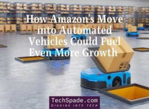 How Amazon's Move into Automated Vehicles Could Fuel Even More Growth - techspade.com